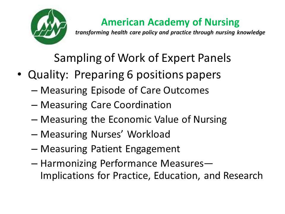 Sampling of Work of Expert Panels Quality: Preparing 6 positions papers – Measuring Episode of Care Outcomes – Measuring Care Coordination – Measuring the Economic Value of Nursing – Measuring Nurses' Workload – Measuring Patient Engagement – Harmonizing Performance Measures— Implications for Practice, Education, and Research