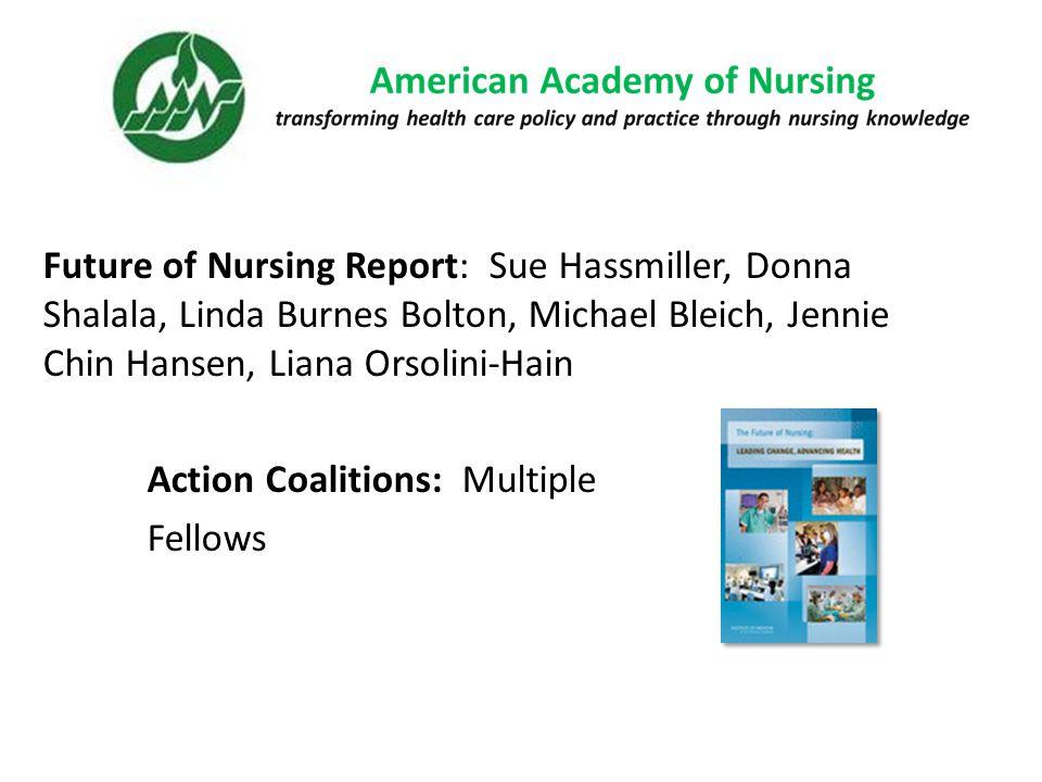 Future of Nursing Report: Sue Hassmiller, Donna Shalala, Linda Burnes Bolton, Michael Bleich, Jennie Chin Hansen, Liana Orsolini-Hain Action Coalitions: Multiple Fellows