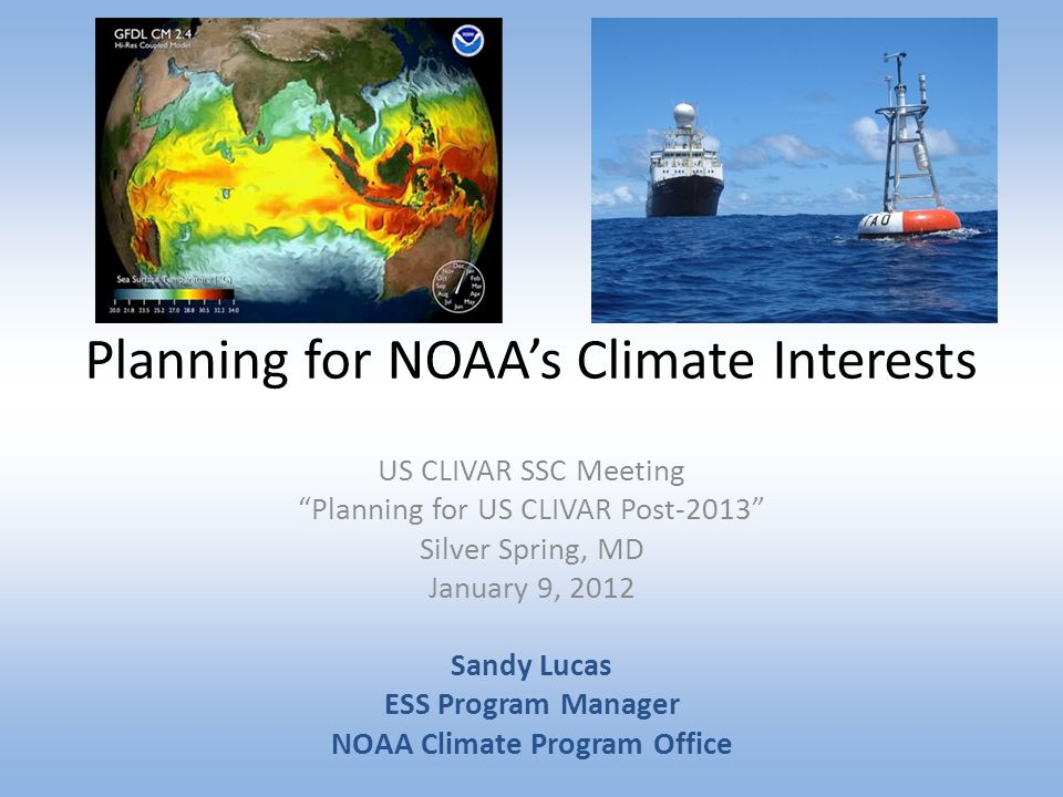 """Planning for NOAA's Climate Interests US CLIVAR SSC Meeting """"Planning for US CLIVAR Post-2013"""" Silver Spring, MD January 9, 2012 Sandy Lucas ESS Progr"""