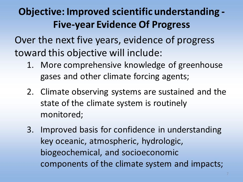 Objective: Improved scientific understanding - Five-year Evidence Of Progress 4.Advances in climate modeling leading to improved scientific understanding and a new generation of climate predictions and projections on global to regional scales and from monthly to centennial time scales; 5.Increased confidence in assessing and anticipating climate impacts; and 6.Quantitative short- to long-term outlooks and projections of Arctic sea ice.