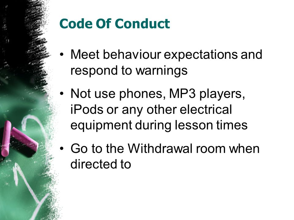 Code Of Conduct Meet behaviour expectations and respond to warnings Not use phones, MP3 players, iPods or any other electrical equipment during lesson times Go to the Withdrawal room when directed to
