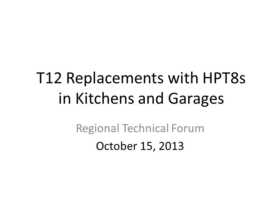 T12 Replacements with HPT8s in Kitchens and Garages Regional Technical Forum October 15, 2013