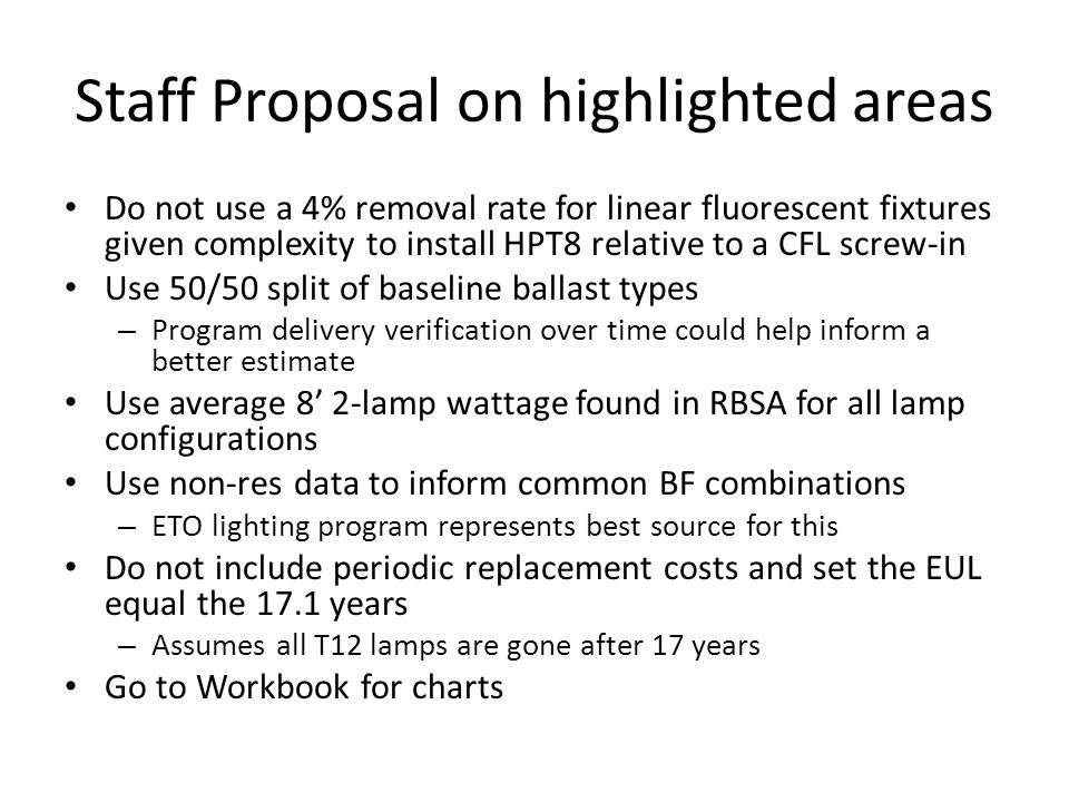 Staff Proposal on highlighted areas Do not use a 4% removal rate for linear fluorescent fixtures given complexity to install HPT8 relative to a CFL screw-in Use 50/50 split of baseline ballast types – Program delivery verification over time could help inform a better estimate Use average 8' 2-lamp wattage found in RBSA for all lamp configurations Use non-res data to inform common BF combinations – ETO lighting program represents best source for this Do not include periodic replacement costs and set the EUL equal the 17.1 years – Assumes all T12 lamps are gone after 17 years Go to Workbook for charts