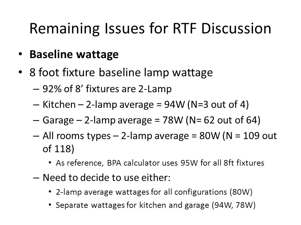 Remaining Issues for RTF Discussion Baseline wattage 8 foot fixture baseline lamp wattage – 92% of 8' fixtures are 2-Lamp – Kitchen – 2-lamp average = 94W (N=3 out of 4) – Garage – 2-lamp average = 78W (N= 62 out of 64) – All rooms types – 2-lamp average = 80W (N = 109 out of 118) As reference, BPA calculator uses 95W for all 8ft fixtures – Need to decide to use either: 2-lamp average wattages for all configurations (80W) Separate wattages for kitchen and garage (94W, 78W)