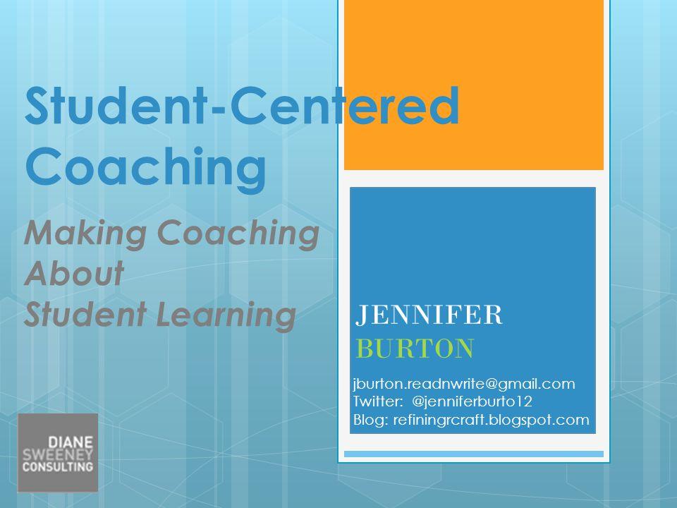 Student-Centered Coaching Making Coaching About Student Learning JENNIFER BURTON jburton.readnwrite@gmail.com Twitter: @jenniferburto12 Blog: refining
