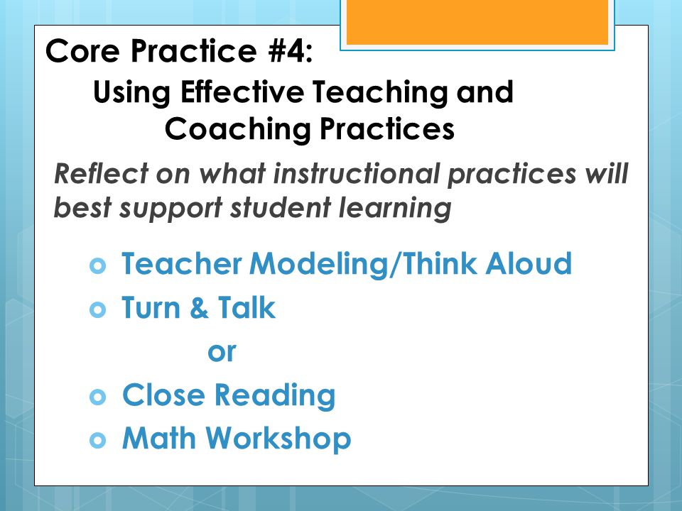 Core Practice #4: Using Effective Teaching and Coaching Practices Reflect on what instructional practices will best support student learning  Teacher