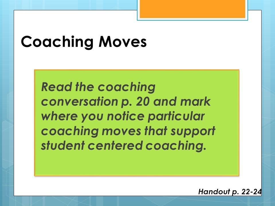 Coaching Moves Read the coaching conversation p. 20 and mark where you notice particular coaching moves that support student centered coaching. Handou