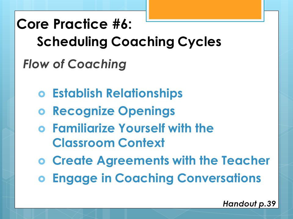 Core Practice #6: Scheduling Coaching Cycles Flow of Coaching  Establish Relationships  Recognize Openings  Familiarize Yourself with the Classroom