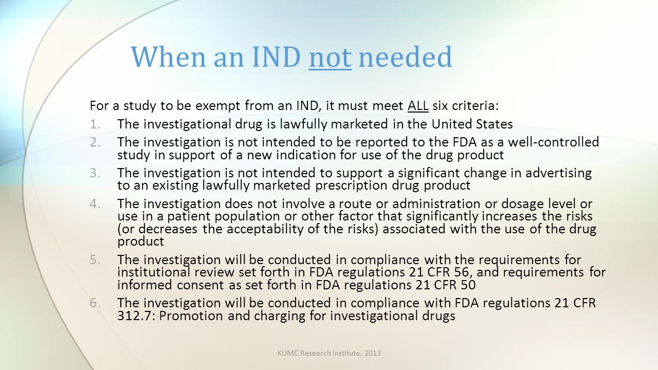 For a study to be exempt from an IND, it must meet ALL six criteria: 1.The investigational drug is lawfully marketed in the United States 2.The investigation is not intended to be reported to the FDA as a well-controlled study in support of a new indication for use of the drug product 3.The investigation is not intended to support a significant change in advertising to an existing lawfully marketed prescription drug product 4.The investigation does not involve a route or administration or dosage level or use in a patient population or other factor that significantly increases the risks (or decreases the acceptability of the risks) associated with the use of the drug product 5.The investigation will be conducted in compliance with the requirements for institutional review set forth in FDA regulations 21 CFR 56, and requirements for informed consent as set forth in FDA regulations 21 CFR 50 6.The investigation will be conducted in compliance with FDA regulations 21 CFR 312.7: Promotion and charging for investigational drugs When an IND not needed KUMC Research Institute, 2013