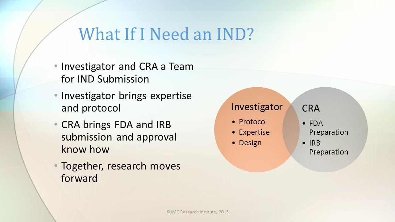 Investigato r Protocol Expertise Design CRA FDA Preparation IRB Preparation Investigator and CRA a Team for IND Submission Investigator brings experti