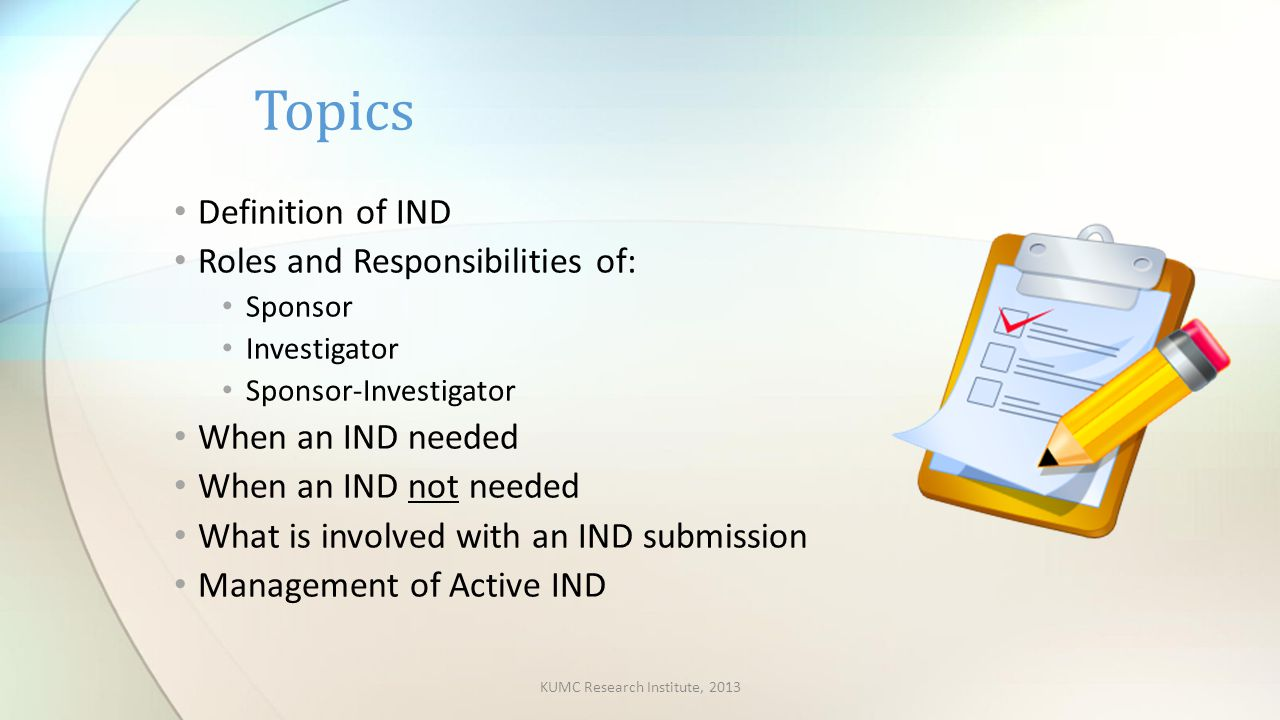 Definition of IND Roles and Responsibilities of: Sponsor Investigator Sponsor-Investigator When an IND needed When an IND not needed What is involved with an IND submission Management of Active IND Topics KUMC Research Institute, 2013