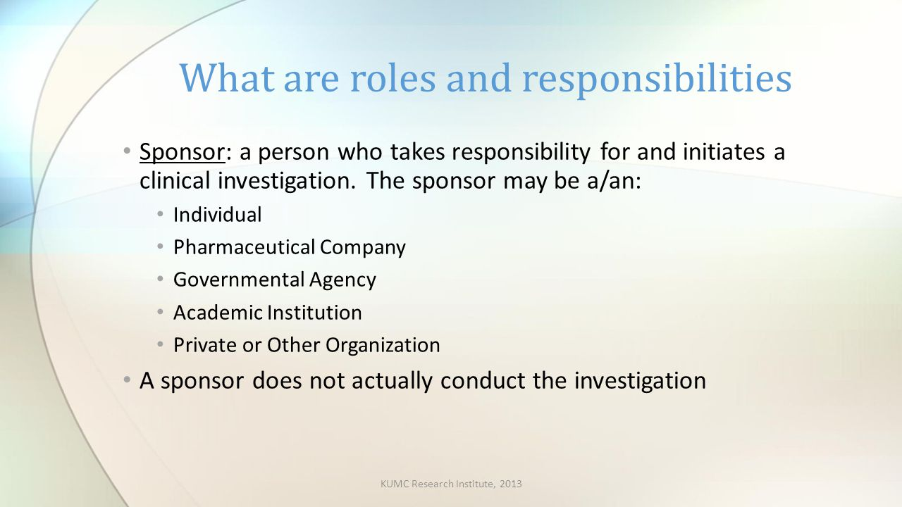 Sponsor: a person who takes responsibility for and initiates a clinical investigation.