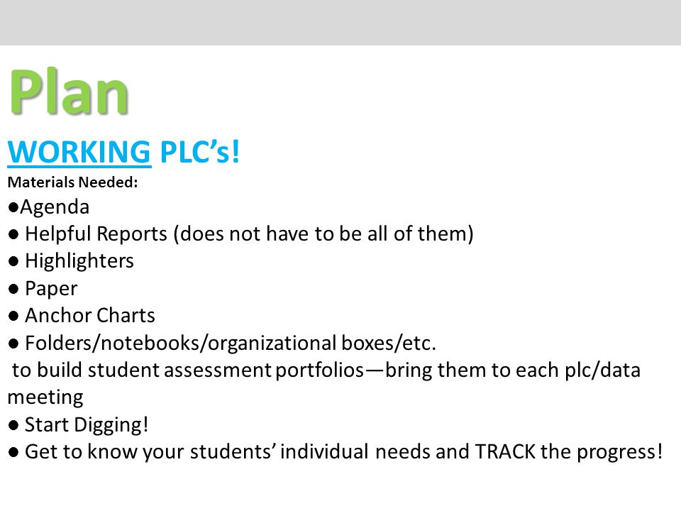 Plan WORKING PLC's! Materials Needed: Agenda Helpful Reports (does not have to be all of them) Highlighters Paper Anchor Charts Folders/notebooks/orga
