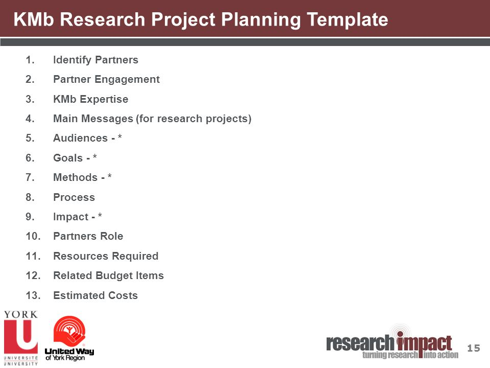 15 KMb Research Project Planning Template 1.Identify Partners 2.Partner Engagement 3.KMb Expertise 4.Main Messages (for research projects) 5.Audiences