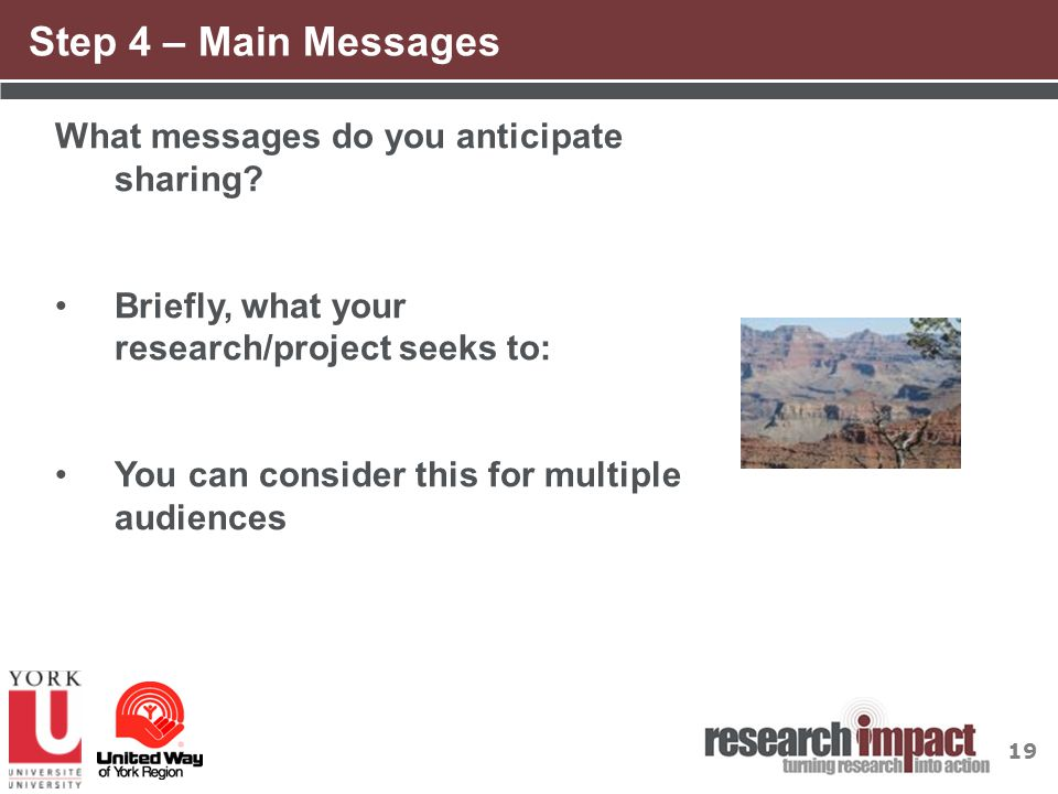 19 Step 4 – Main Messages What messages do you anticipate sharing? Briefly, what your research/project seeks to: You can consider this for multiple au