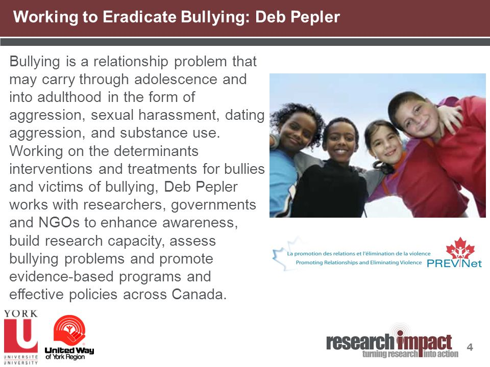 4 Working to Eradicate Bullying: Deb Pepler Bullying is a relationship problem that may carry through adolescence and into adulthood in the form of aggression, sexual harassment, dating aggression, and substance use.