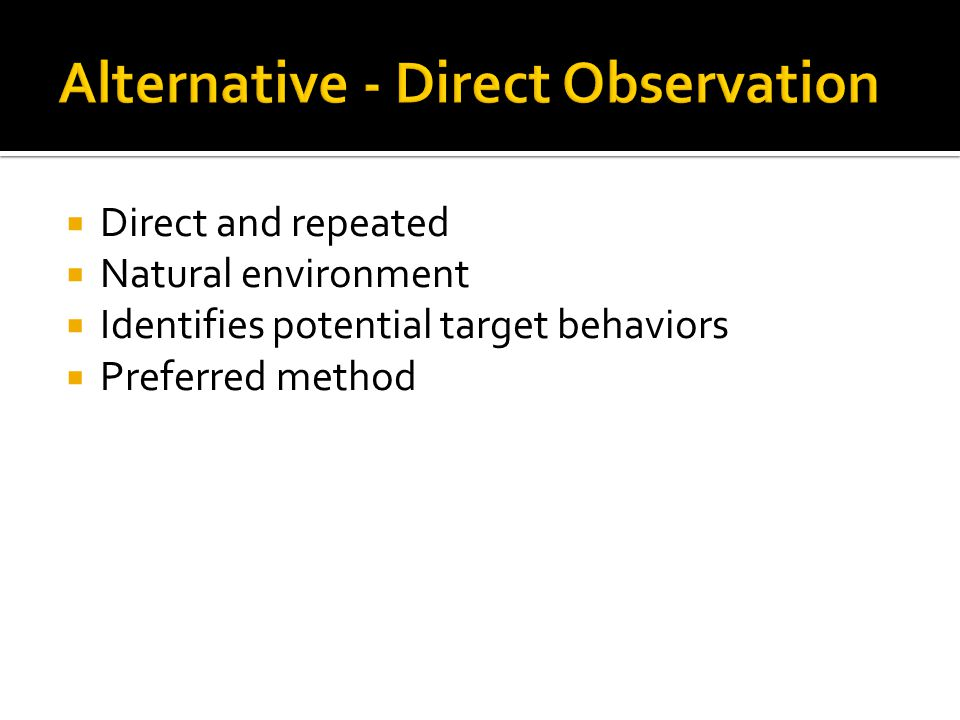  Direct and repeated  Natural environment  Identifies potential target behaviors  Preferred method