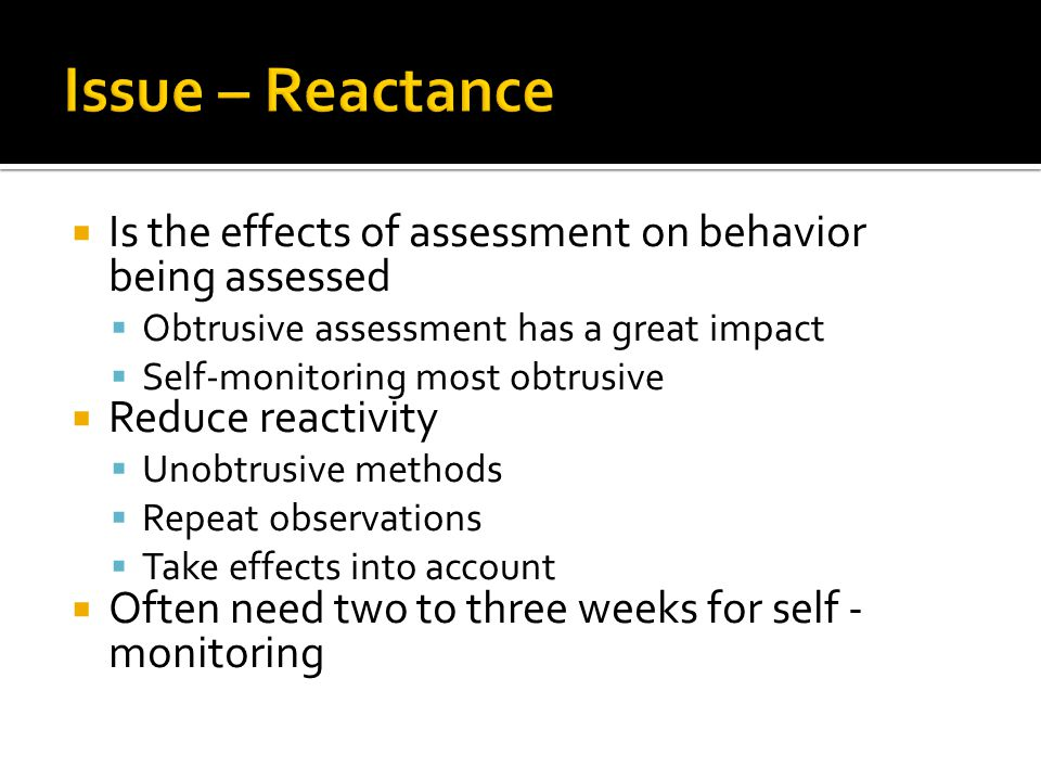  Is the effects of assessment on behavior being assessed  Obtrusive assessment has a great impact  Self-monitoring most obtrusive  Reduce reactivity  Unobtrusive methods  Repeat observations  Take effects into account  Often need two to three weeks for self - monitoring