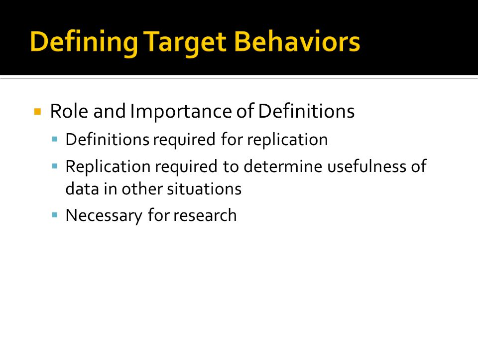 Role and Importance of Definitions  Definitions required for replication  Replication required to determine usefulness of data in other situations  Necessary for research