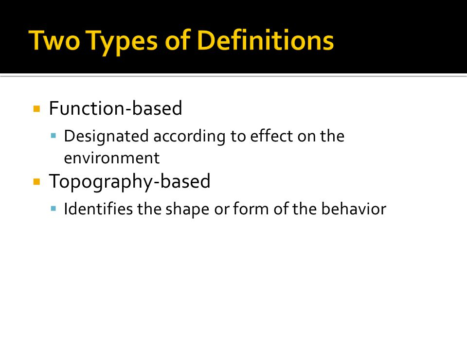  Function-based  Designated according to effect on the environment  Topography-based  Identifies the shape or form of the behavior