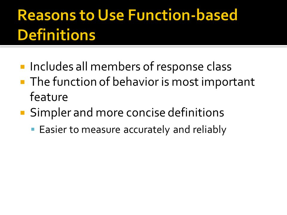  Includes all members of response class  The function of behavior is most important feature  Simpler and more concise definitions  Easier to measure accurately and reliably