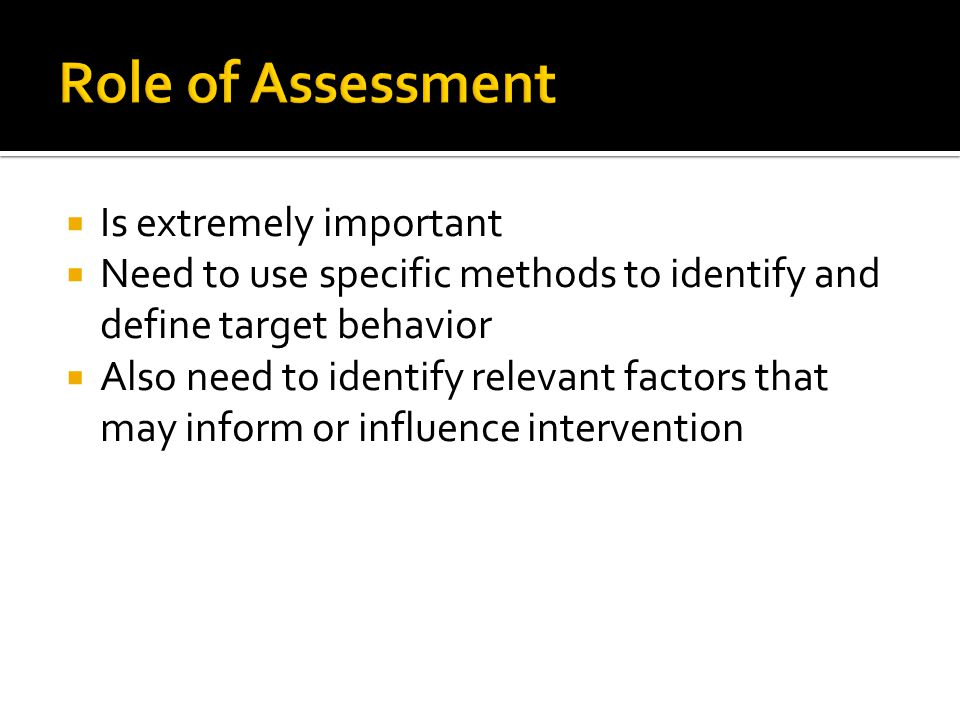  Is extremely important  Need to use specific methods to identify and define target behavior  Also need to identify relevant factors that may inform or influence intervention