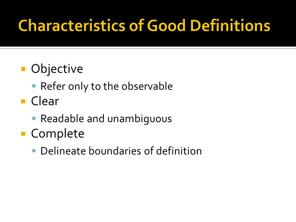  Objective  Refer only to the observable  Clear  Readable and unambiguous  Complete  Delineate boundaries of definition