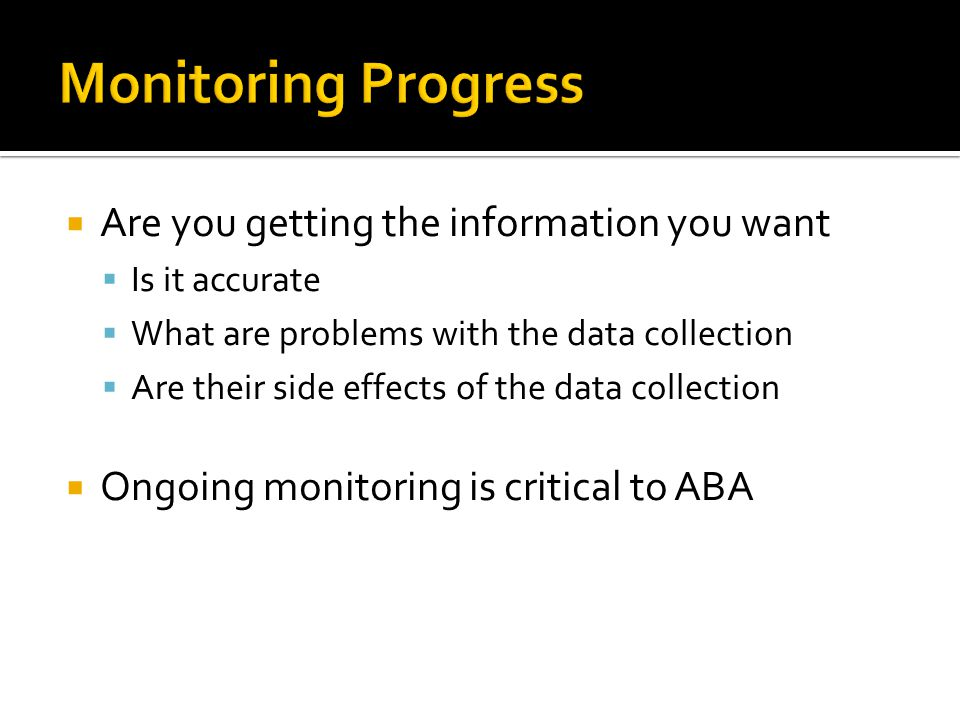  Are you getting the information you want  Is it accurate  What are problems with the data collection  Are their side effects of the data collection  Ongoing monitoring is critical to ABA