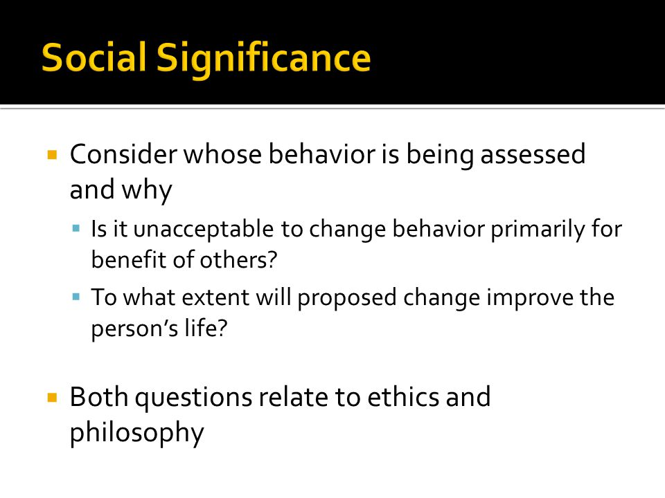  Consider whose behavior is being assessed and why  Is it unacceptable to change behavior primarily for benefit of others.