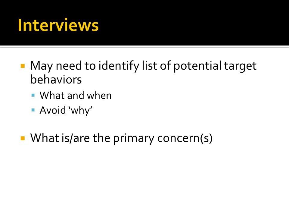  May need to identify list of potential target behaviors  What and when  Avoid 'why'  What is/are the primary concern(s)