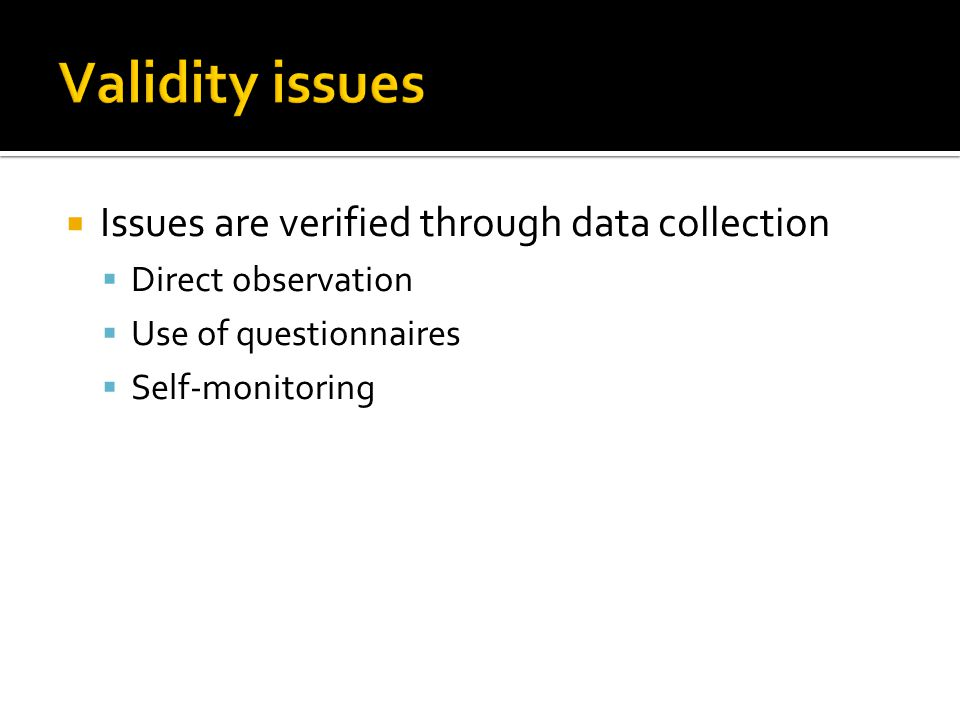  Issues are verified through data collection  Direct observation  Use of questionnaires  Self-monitoring