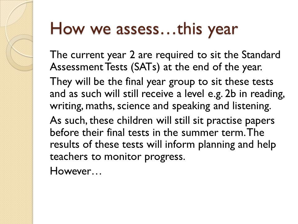 How we assess…this year The current year 2 are required to sit the Standard Assessment Tests (SATs) at the end of the year.