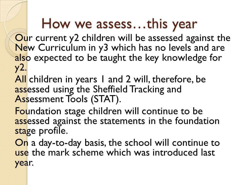 How we assess…this year Our current y2 children will be assessed against the New Curriculum in y3 which has no levels and are also expected to be taught the key knowledge for y2.