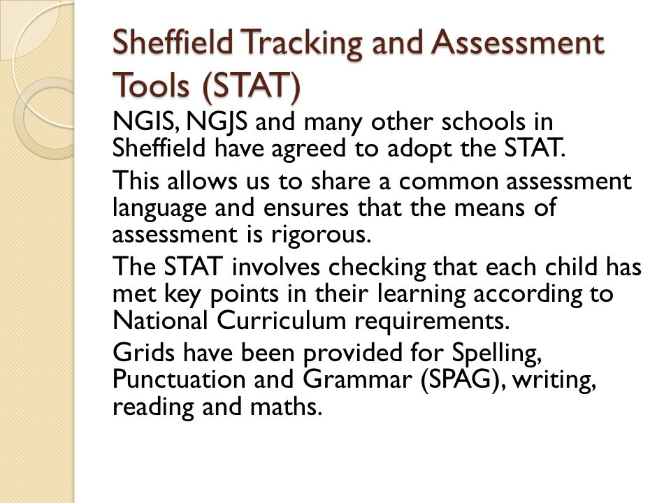 Sheffield Tracking and Assessment Tools (STAT) NGIS, NGJS and many other schools in Sheffield have agreed to adopt the STAT.