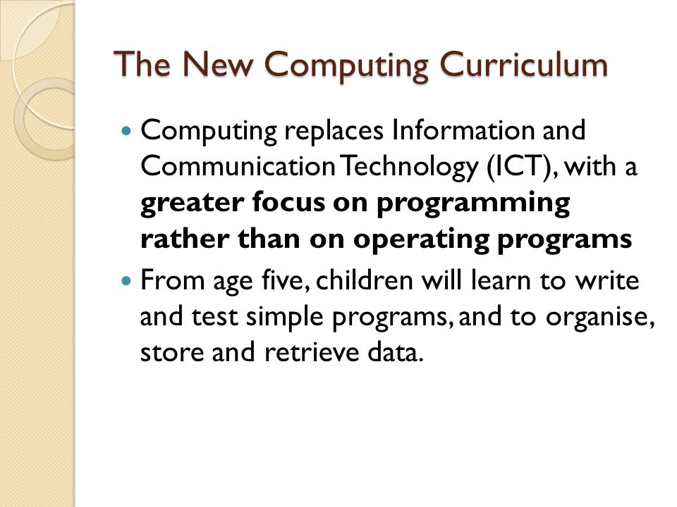The New Computing Curriculum Computing replaces Information and Communication Technology (ICT), with a greater focus on programming rather than on operating programs From age five, children will learn to write and test simple programs, and to organise, store and retrieve data.