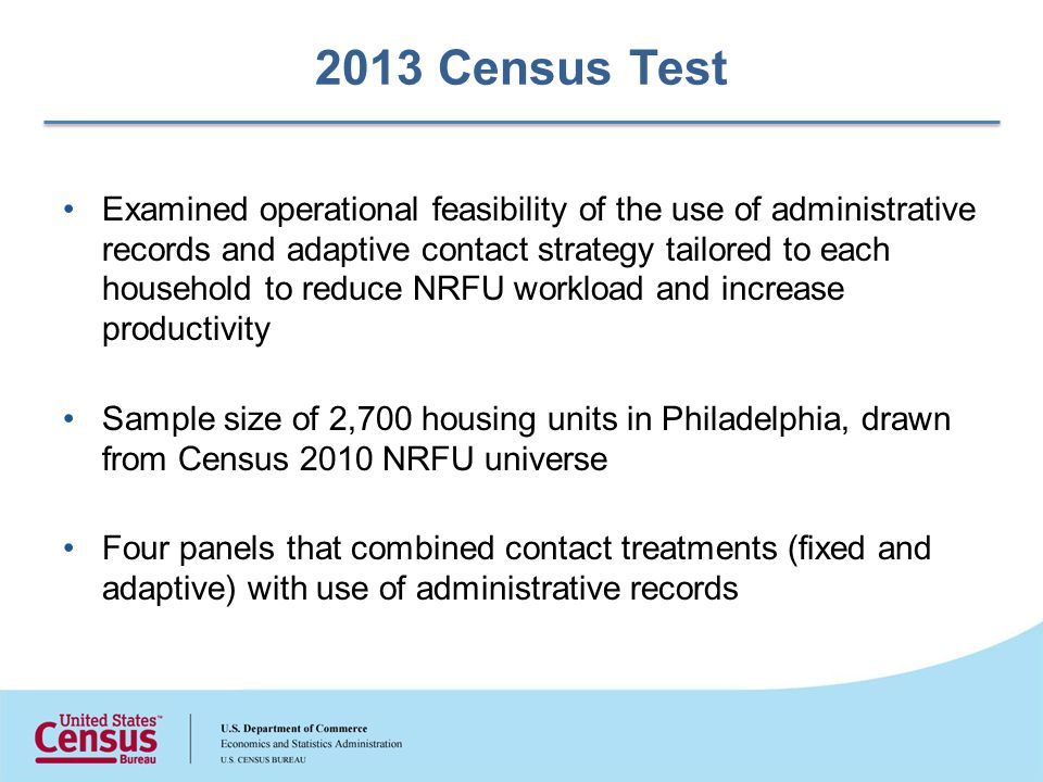 2013 Census Test Examined operational feasibility of the use of administrative records and adaptive contact strategy tailored to each household to reduce NRFU workload and increase productivity Sample size of 2,700 housing units in Philadelphia, drawn from Census 2010 NRFU universe Four panels that combined contact treatments (fixed and adaptive) with use of administrative records