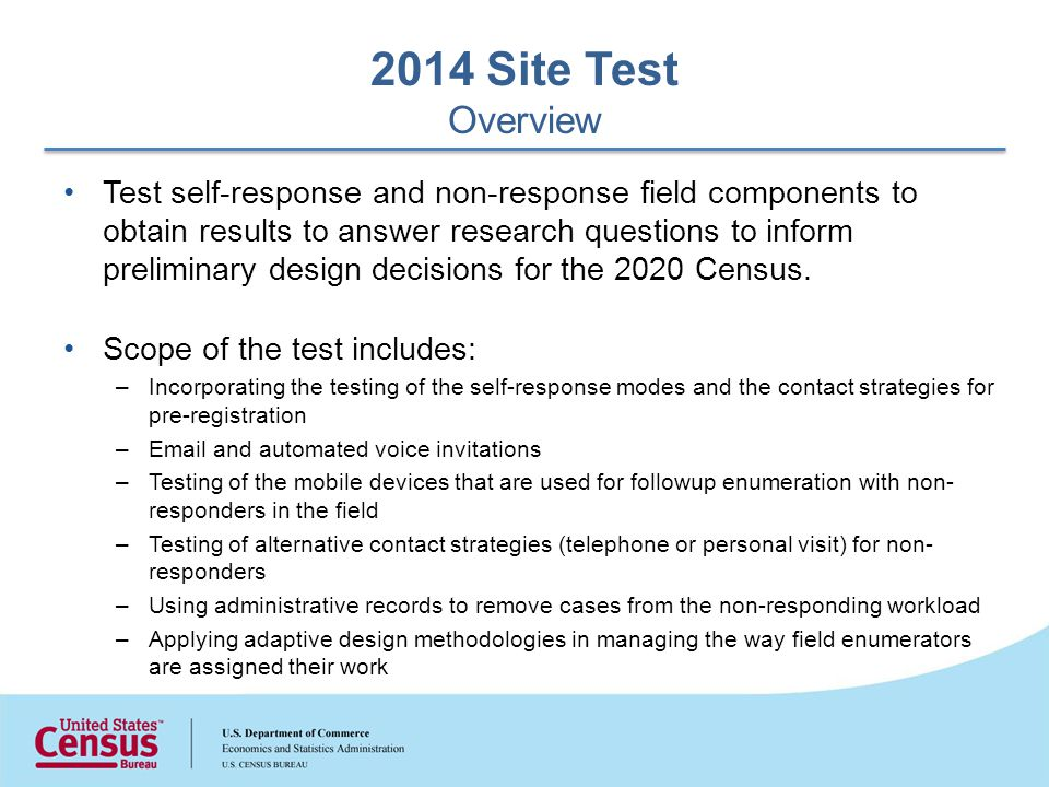 Test self-response and non-response field components to obtain results to answer research questions to inform preliminary design decisions for the 2020 Census.