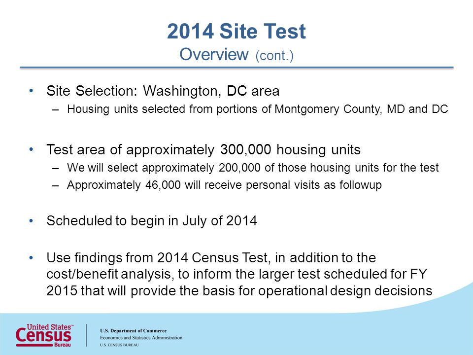 Site Selection: Washington, DC area –Housing units selected from portions of Montgomery County, MD and DC Test area of approximately 300,000 housing units –We will select approximately 200,000 of those housing units for the test –Approximately 46,000 will receive personal visits as followup Scheduled to begin in July of 2014 Use findings from 2014 Census Test, in addition to the cost/benefit analysis, to inform the larger test scheduled for FY 2015 that will provide the basis for operational design decisions 2014 Site Test Overview (cont.)