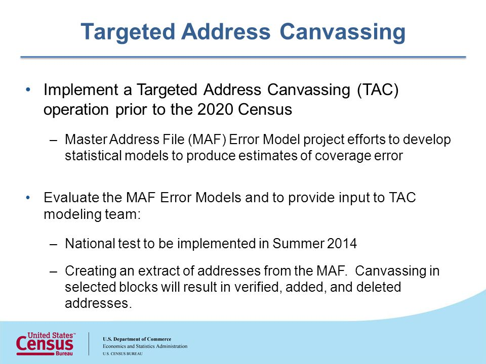 Targeted Address Canvassing Implement a Targeted Address Canvassing (TAC) operation prior to the 2020 Census –Master Address File (MAF) Error Model project efforts to develop statistical models to produce estimates of coverage error Evaluate the MAF Error Models and to provide input to TAC modeling team: –National test to be implemented in Summer 2014 –Creating an extract of addresses from the MAF.