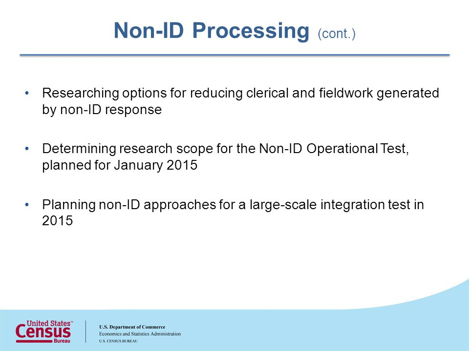 Non-ID Processing (cont.) Researching options for reducing clerical and fieldwork generated by non-ID response Determining research scope for the Non-ID Operational Test, planned for January 2015 Planning non-ID approaches for a large-scale integration test in 2015