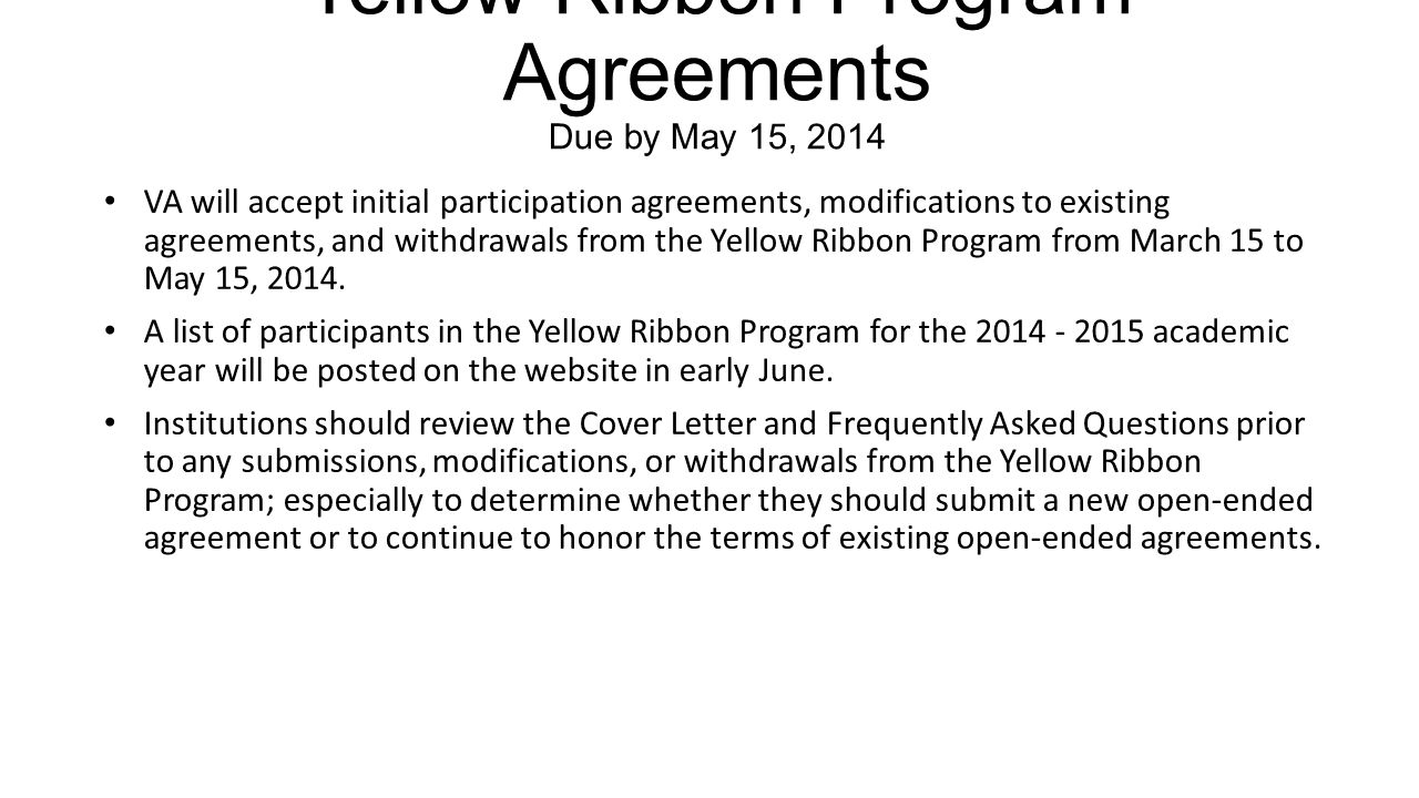 Yellow Ribbon Program Agreements Due by May 15, 2014 VA will accept initial participation agreements, modifications to existing agreements, and withdrawals from the Yellow Ribbon Program from March 15 to May 15, 2014.