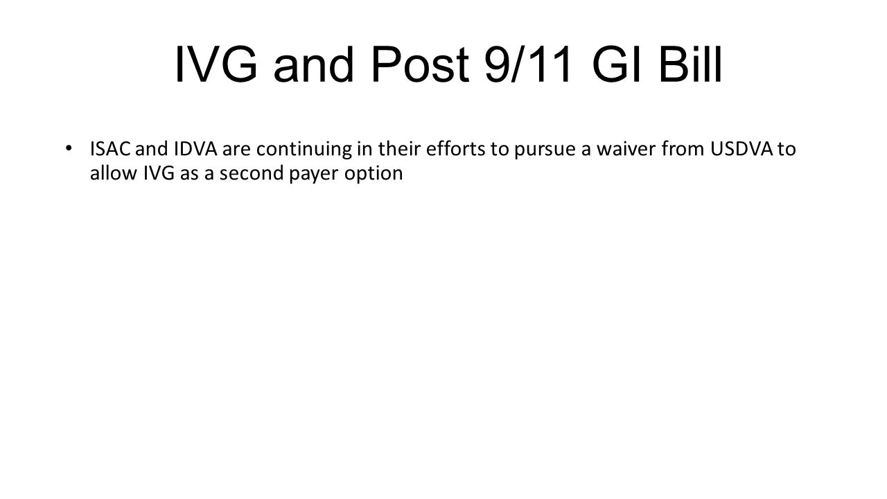 IVG and Post 9/11 GI Bill ISAC and IDVA are continuing in their efforts to pursue a waiver from USDVA to allow IVG as a second payer option