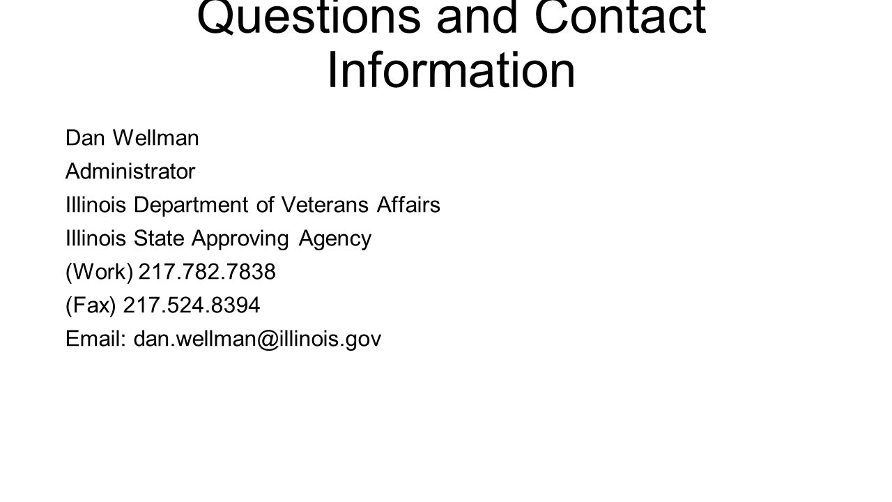 Questions and Contact Information Dan Wellman Administrator Illinois Department of Veterans Affairs Illinois State Approving Agency (Work) 217.782.7838 (Fax) 217.524.8394 Email: dan.wellman@illinois.gov