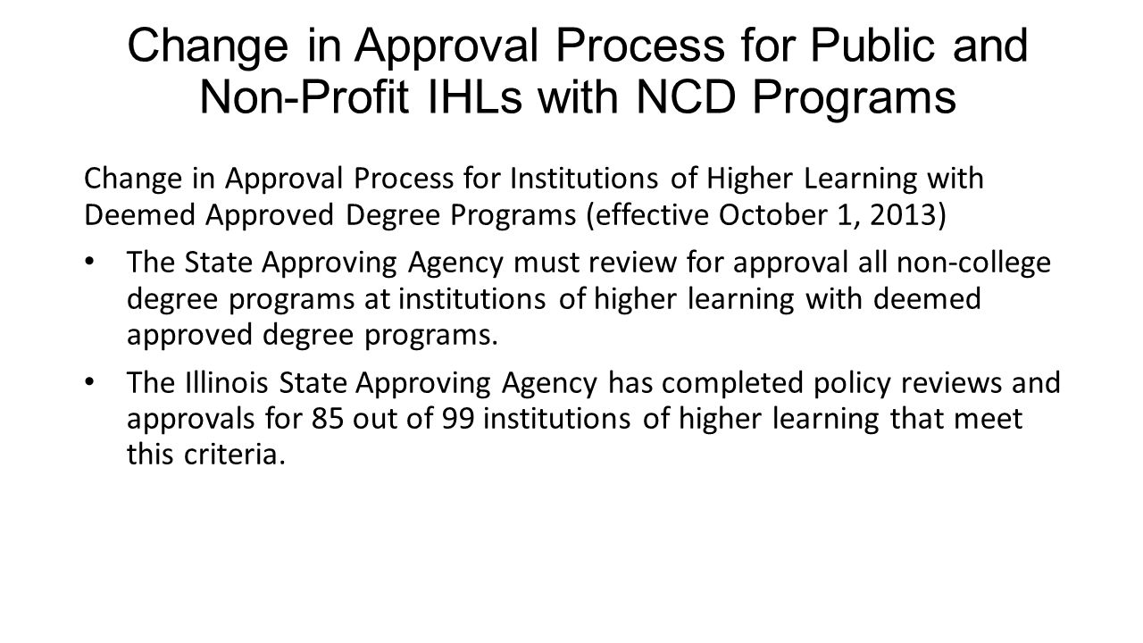 Change in Approval Process for Public and Non-Profit IHLs with NCD Programs Change in Approval Process for Institutions of Higher Learning with Deemed Approved Degree Programs (effective October 1, 2013) The State Approving Agency must review for approval all non-college degree programs at institutions of higher learning with deemed approved degree programs.