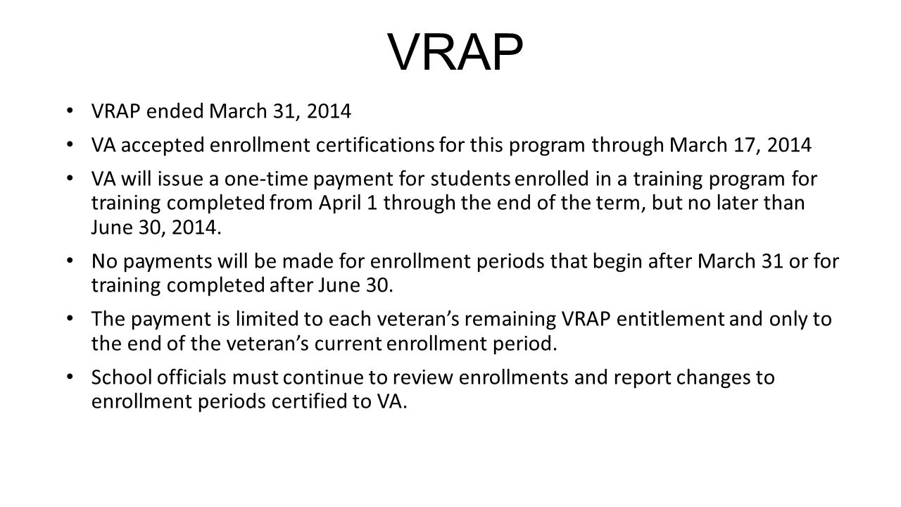 VRAP VRAP ended March 31, 2014 VA accepted enrollment certifications for this program through March 17, 2014 VA will issue a one-time payment for students enrolled in a training program for training completed from April 1 through the end of the term, but no later than June 30, 2014.
