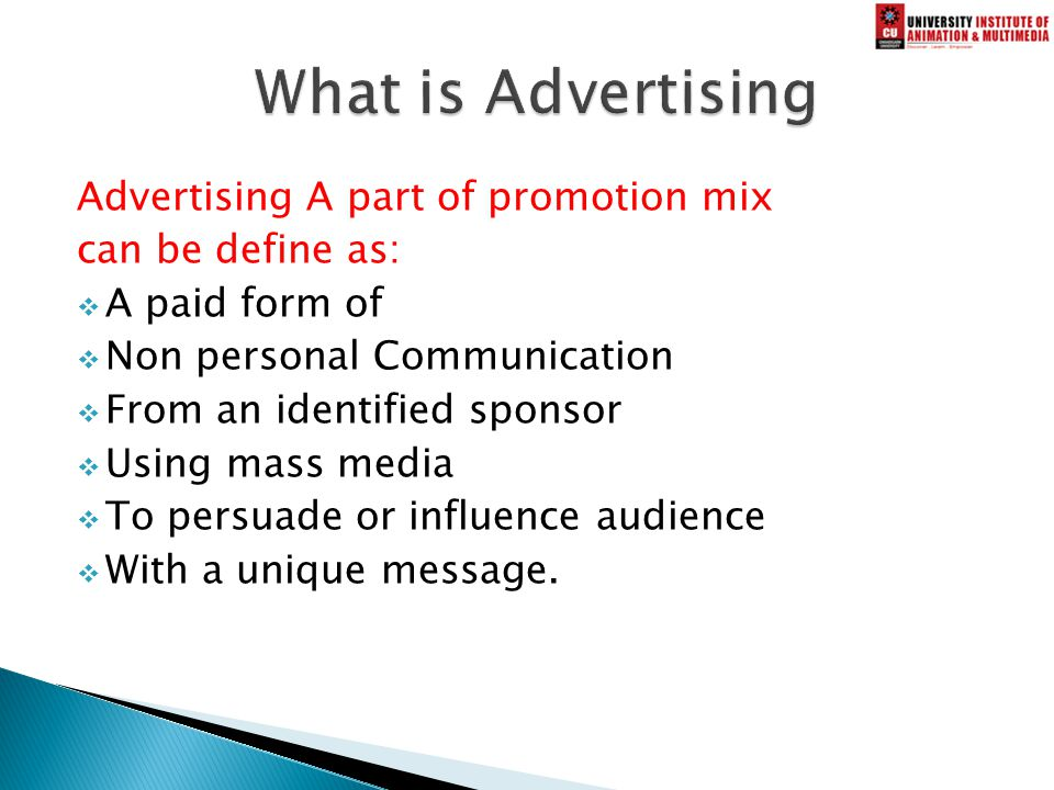 Advertising A part of promotion mix can be define as:  A paid form of  Non personal Communication  From an identified sponsor  Using mass media  To persuade or influence audience  With a unique message.