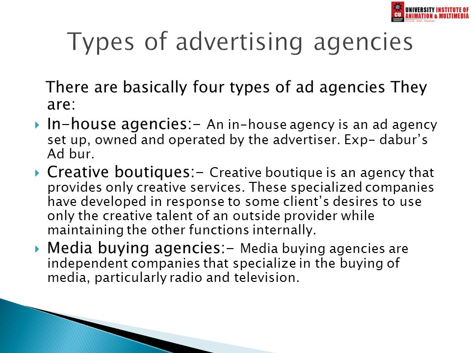 There are basically four types of ad agencies They are:  In-house agencies:- An in-house agency is an ad agency set up, owned and operated by the advertiser.