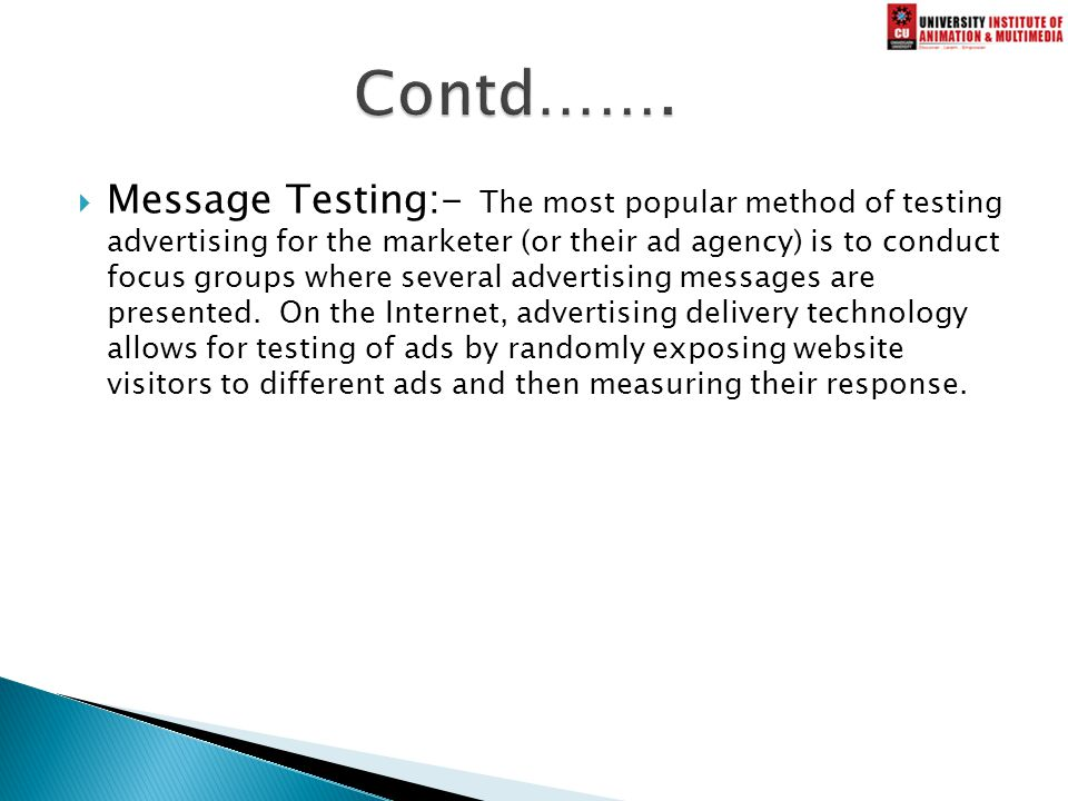  Message Testing:- The most popular method of testing advertising for the marketer (or their ad agency) is to conduct focus groups where several advertising messages are presented.