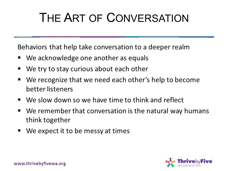 T HE A RT OF C ONVERSATION Behaviors that help take conversation to a deeper realm  We acknowledge one another as equals  We try to stay curious about each other  We recognize that we need each other's help to become better listeners  We slow down so we have time to think and reflect  We remember that conversation is the natural way humans think together  We expect it to be messy at times www.thrivebyfivewa.org