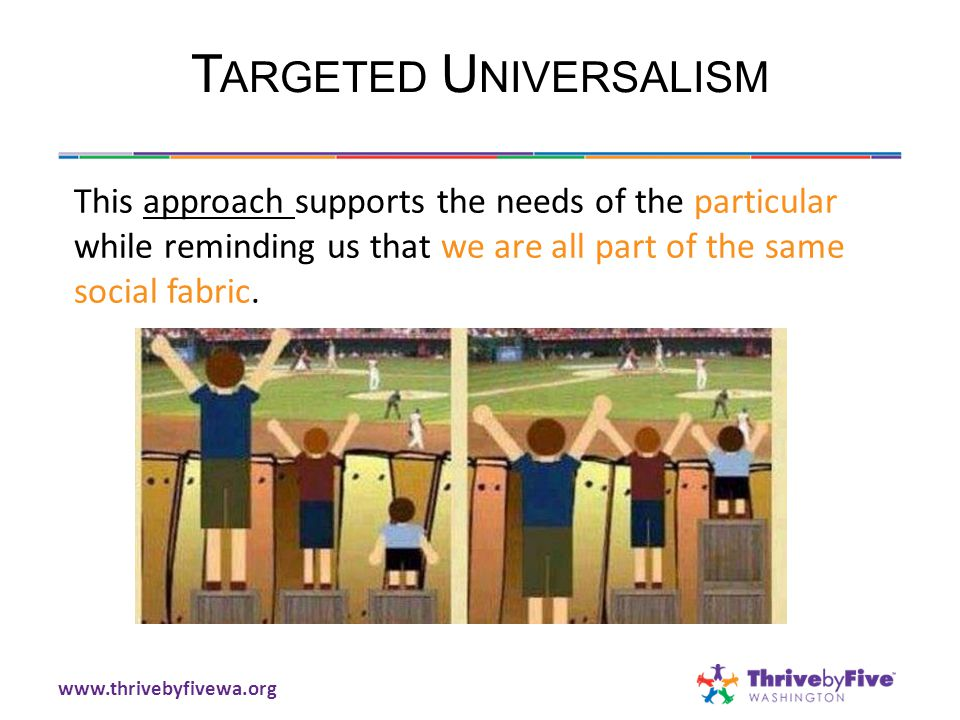 T ARGETED U NIVERSALISM This approach supports the needs of the particular while reminding us that we are all part of the same social fabric.